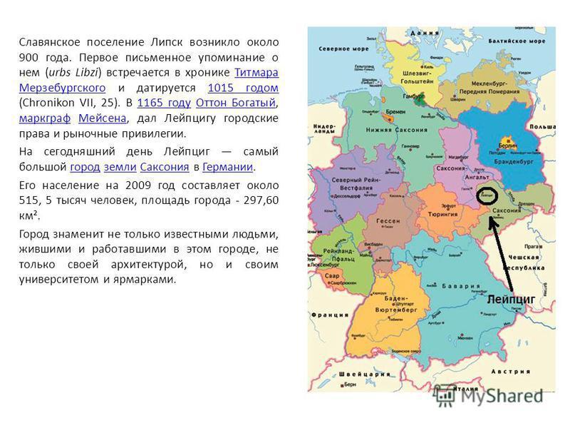 Славянское поселение Липск возникло около 900 года. Первое письменное упоминание о нем (urbs Libzi) встречается в хронике Титмара Мерзебургского и датируется 1015 годом (Chronikon VII, 25). В 1165 году Оттон Богатый, маркграф Мейсена, дал Лейпцигу го