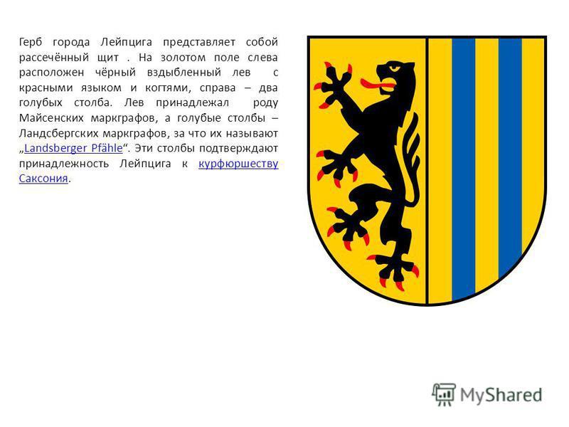 Герб города Лейпцига представляет собой рассечённый щит. На золотом поле слева расположен чёрный вздыбленный лев с красными языком и когтями, справа – два голубых столба. Лев принадлежал роду Майсенских маркграфов, а голубые столбы – Ландсбергских ма