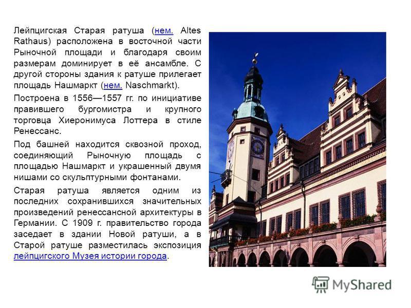 Лейпцигская Старая ратуша (нем. Altes Rathaus) расположена в восточной части Рыночной площади и благодаря своим размерам доминирует в её ансамбле. С другой стороны здания к ратуше прилегает площадь Нашмаркт (нем. Naschmarkt).нем. Построена в 15561557