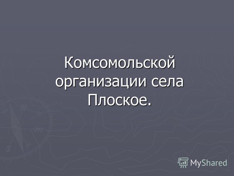 История Комсомольской организации села Плоское.