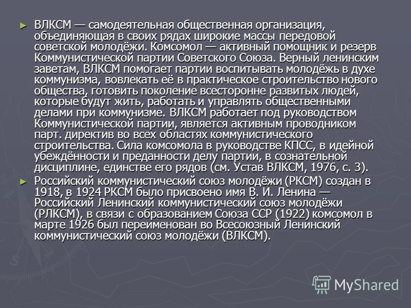 ВЛКСМ самодеятельная общественная организация, объединяющая в своих рядах широкие массы передовой советской молодёжи. Комсомол активный помощник и резерв Коммунистической партии Советского Союза. Верный ленинским заветам, ВЛКСМ помогает партии воспит