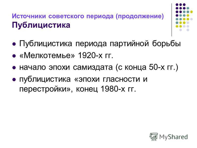 Источники советского периода (продолжение) Публицистика Публицистика периода партийной борьбы «Мелкотемье» 1920-х гг. начало эпохи самиздата (с конца 50-х гг.) публицистика «эпохи гласности и перестройки», конец 1980-х гг.