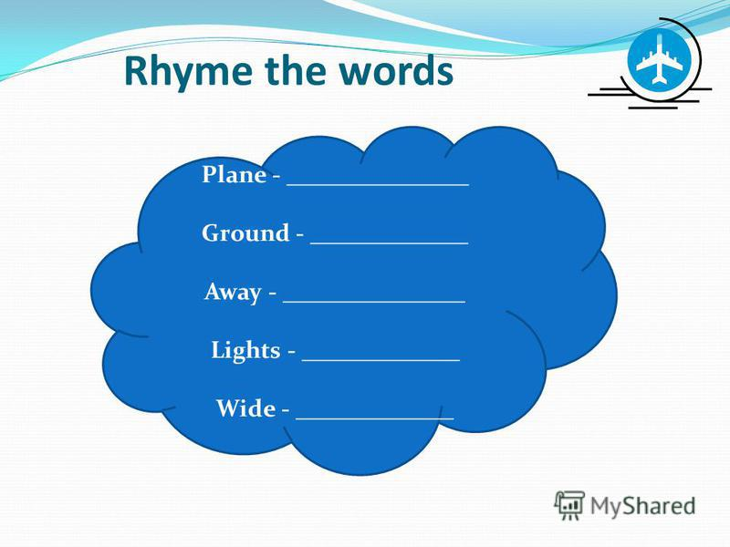 Rhyme the words Plane - _______________ Ground - _____________ Away - _______________ Lights - _____________ Wide - _____________