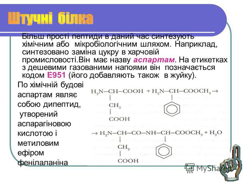 Більш прості пептиди в даний час синтезують хімічним або мікробіологічним шляхом. Наприклад, синтезовано заміна цукру в харчовій промисловості.Він має назву аспартам. На етикетках з дешевими газованими напоями він позначається кодом Е951 (його добавл