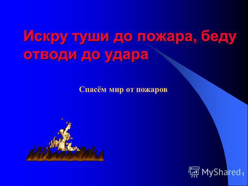 1 Искру туши до пожара, беду отводи до удара Спасём мир от пожаров
