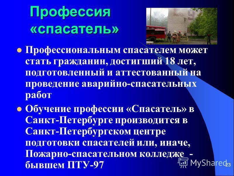 23 Профессия «спасатель» Профессиональным спасателем может стать гражданин, достигший 18 лет, подготовленный и аттестованный на проведение аварийно-спасательных работ Обучение профессии «Спасатель» в Санкт-Петербурге производится в Санкт-Петербургско