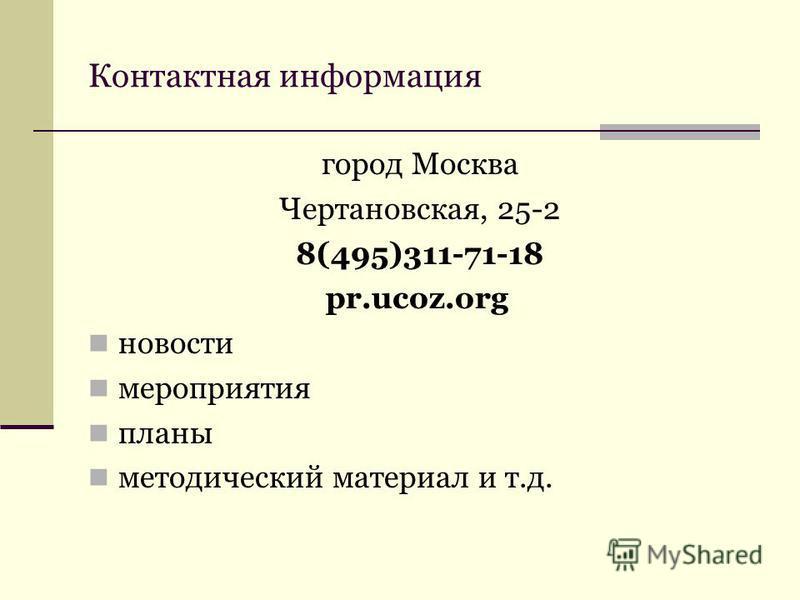 Контактная информация город Москва Чертановская, 25-2 8(495)311-71-18 pr.ucoz.org новости мероприятия планы методический материал и т.д.