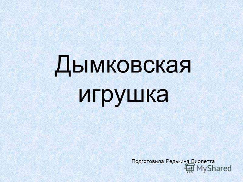 Дыдымковская игрушка Подготовила Редькина Виолетта