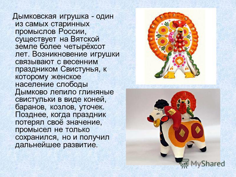 Дыдымковская игрушка - один из самых старинных промыслов России, существует на Вятской земле более четырёхсот лет. Возникновение игрушки свсязывают с весенним праздником Свистунья, к которому женское население слободы Дымково лепило глиняные свистуль