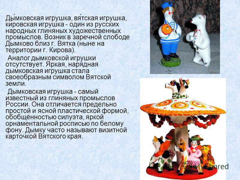 Ды́дымковская игрушка, вся́такая игрушка, ки́ровская игрушка - один из русских народных глиняных художественных промыслов. Возник в заречной слободе Дымково близ г. Вятка (ныне на территории г. Кирова). Аналог дымковской игрушки отсутствует. Яркая, н