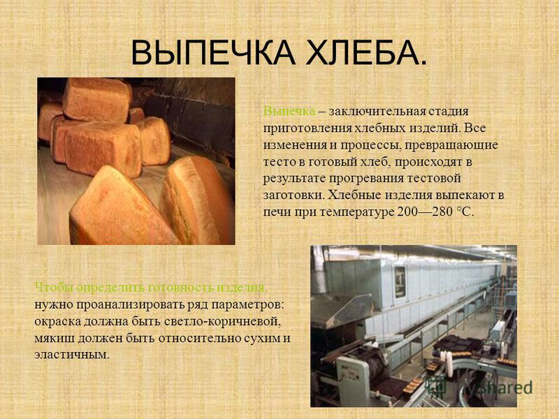 ВЫПЕЧКА ХЛЕБА. Выпечка – заключительная стадия приготовления хлебных изделий. Все изменения и процессы, превращающие тесто в готовый хлеб, происходят в результате прогревания тестовой заготовки. Хлебные изделия выпекают в печи при температуре 200280