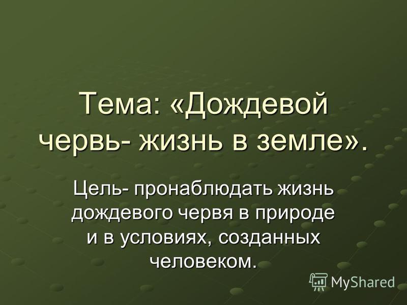 Тема: «Дождевой червь- жизнь в земле». Цель- пронаблюдать жизнь дождевого червя в природе и в условиях, созданных человеком.