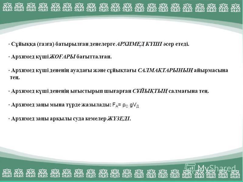 · Сұйыққа (газға) батырылған денелерге АРХИМЕД КҮШІ әсер етеді. · Архимед күші ЖОҒАРЫ бағытталған. · Архимед күші дененің ауадағы және сұйықтағы САЛМАҚТАРЫНЫҢ айырмасына тең. · Архимед күші дененің ығыстырып шығарған СҰЙЫҚТЫҢ салмағына тең. · Архимед