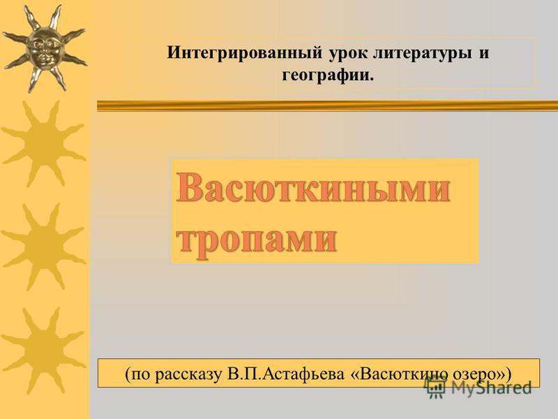 Интегрированный урок литературы и географии. (по рассказу В.П.Астафьева «Васюткино озеро»)