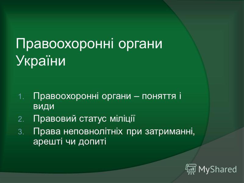 Правоохоронні органи України 1. Правоохоронні органи – поняття і види 2. Правовий статус міліції 3. Права неповнолітніх при затриманні, арешті чи допиті