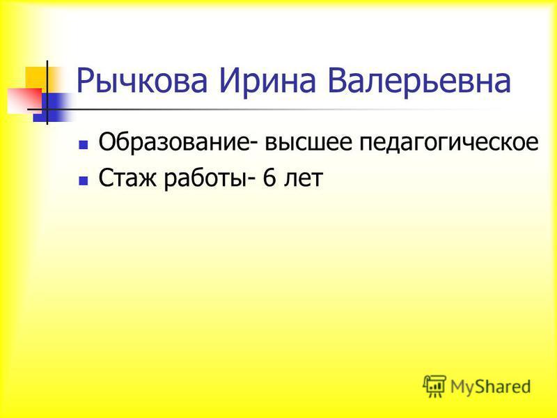 Рычкова Ирина Валерьевна Образование- высшее педагогическое Стаж работы- 6 лет