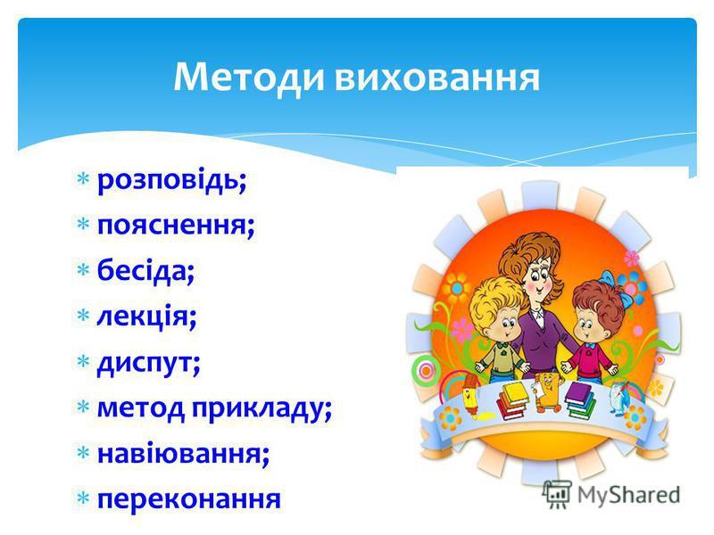 розповідь; пояснення; бесіда; лекція; диспут; метод прикладу; навіювання; переконання Методи виховання
