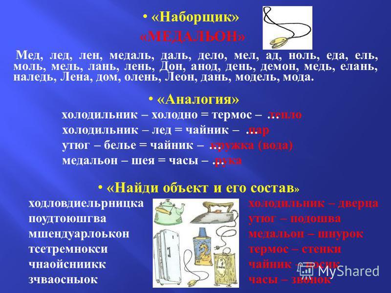 «Наборщик» «МЕДАЛЬОН» Мед, лед, лен, медаль, даль, дело, мел, ад, ноль, еда, ель, моль, мель, лань, лень, Дон, анод, день, демон, медь, елань, наледь, Лена, дом, олень, Леон, дань, модель, мода. «Аналогия» холодильник – холодно = термос – тепло утюг