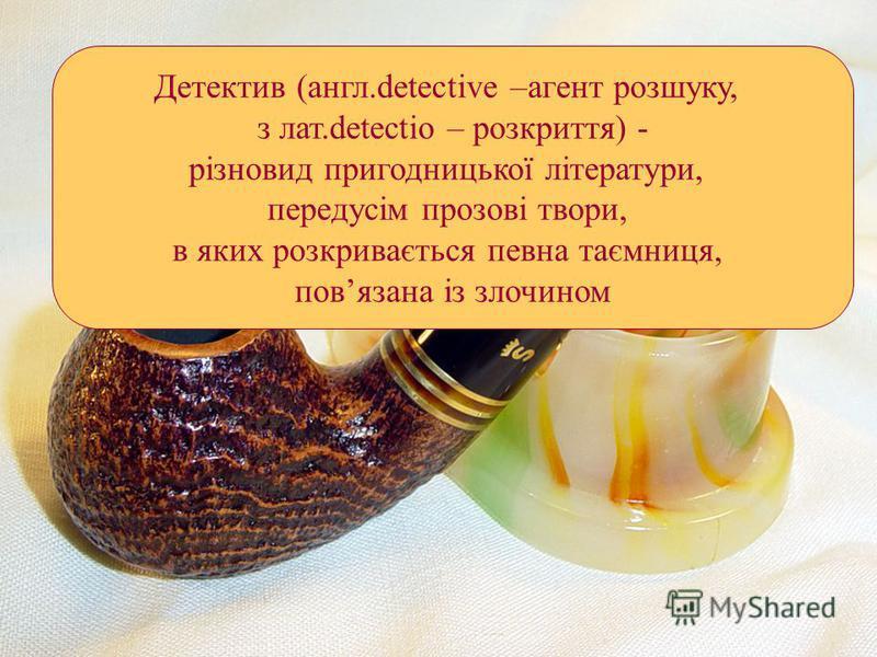 Детектив (англ.detective –агент розшуку, з лат.detectio – розкриття) - різновид пригодницької літератури, передусім прозові твори, в яких розкривається певна таємниця, повязана із злочином