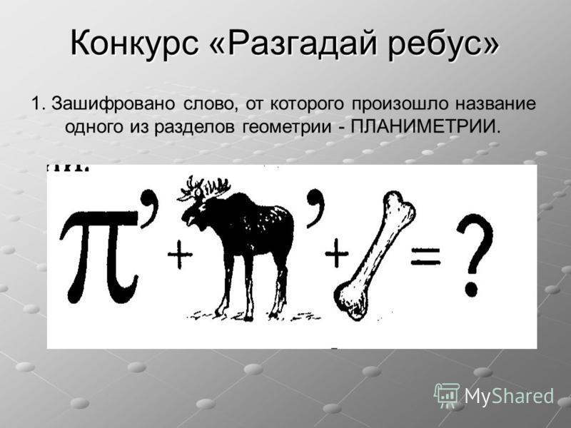 Конкурс «Разгадай ребус» 1. Зашифровано слово, от которого произошло название одного из разделов геометрии - ПЛАНИМЕТРИИ.