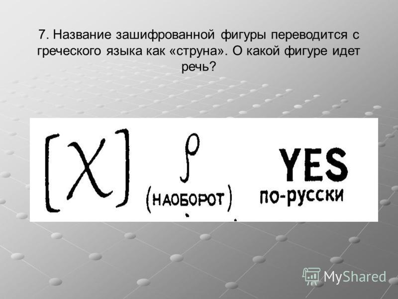 7. Название зашифрованной фигуры переводится с греческого языка как «струна». О какой фигуре идет речь?
