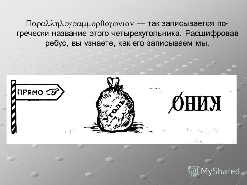 П так записывается по- гречески название этого четырехугольника. Расшифровав ребус, вы узнаете, как его записываем мы.