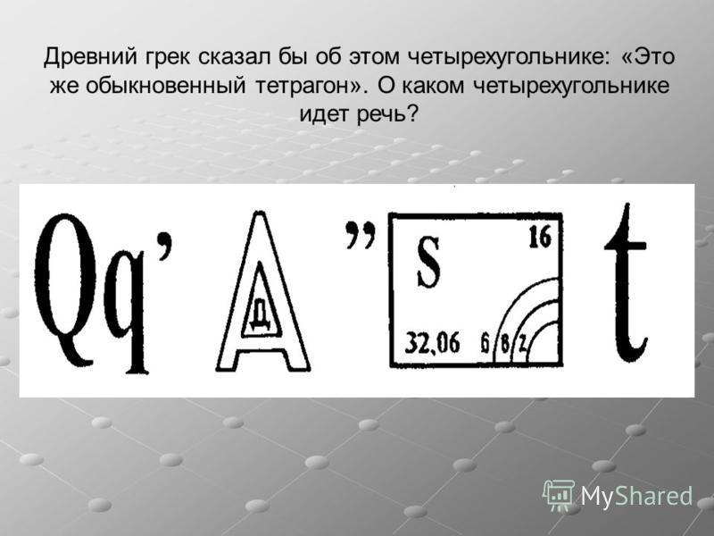 Древний грек сказал бы об этом четырехугольнике: «Это же обыкновенный тетрагон». О каком четырехугольнике идет речь?