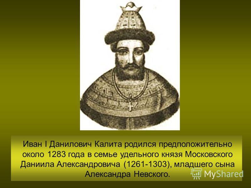 Иван I Данилович Калита родился предположительно около 1283 года в семье удельного князя Московского Даниила Александровича (1261-1303), младшего сына Александра Невского.