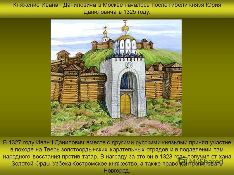 Княжение Ивана I Даниловича в Москве началось после гибели князя Юрия Даниловича в 1325 году. В 1327 году Иван I Данилович вместе с другими русскими князьями принял участие в походе на Тверь золотоордынских карательных отрядов и в подавлении там наро