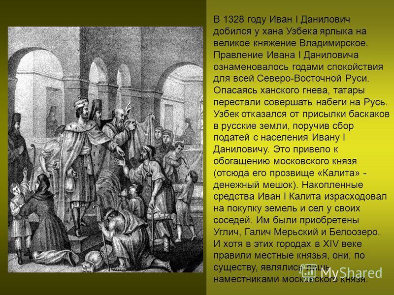 В 1328 году Иван I Данилович добился у хана Узбека ярлыка на великое княжение Владимирское. Правление Ивана I Даниловича ознаменовалось годами спокойствия для всей Северо-Восточной Руси. Опасаясь ханского гнева, татары перестали совершать набеги на Р