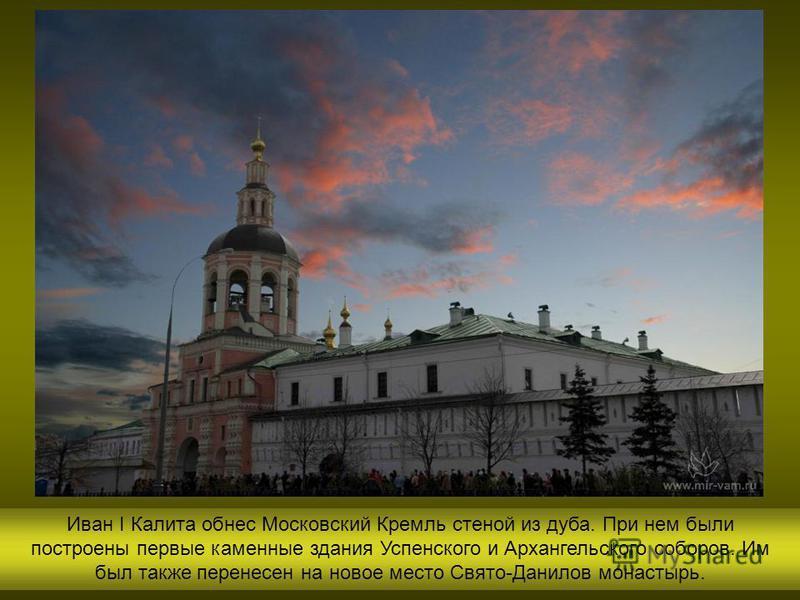 Иван I Калита обнес Московский Кремль стеной из дуба. При нем были построены первые каменные здания Успенского и Архангельского соборов. Им был также перенесен на новое место Свято-Данилов монастырь.