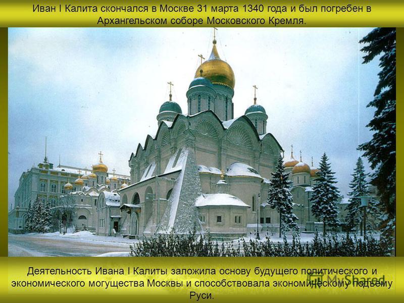 Иван I Калита скончался в Москве 31 марта 1340 года и был погребен в Архангельском соборе Московского Кремля. Деятельность Ивана I Калиты заложила основу будущего политического и экономического могущества Москвы и способствовала экономическому подъем
