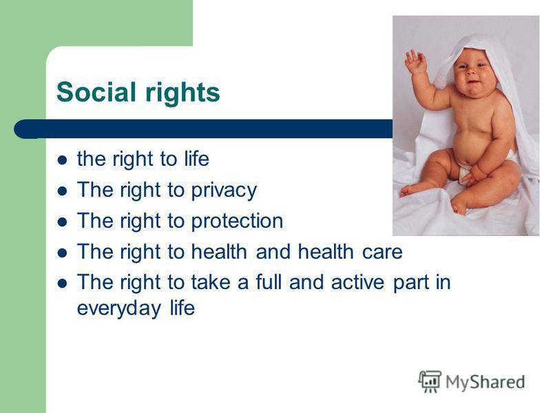Social rights the right to life The right to privacy The right to protection The right to health and health care The right to take a full and active part in everyday life