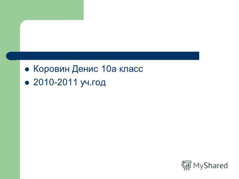 Коровин Денис 10а класс 2010-2011 уч.год