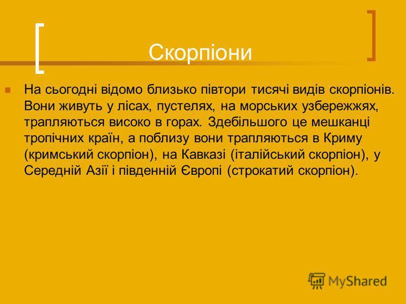 Скорпіони На сьогодні відомо близько півтори тисячі видів скорпіонів. Вони живуть у лісах, пустелях, на морських узбережжях, трапляються високо в горах. Здебільшого це мешканці тропічних країн, а поблизу вони трапляються в Криму (кримський скорпіон),
