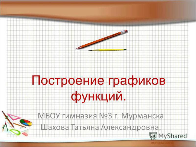 Построение графиков функций. МБОУ гимназия 3 г. Мурманска Шахова Татьяна Александровна.