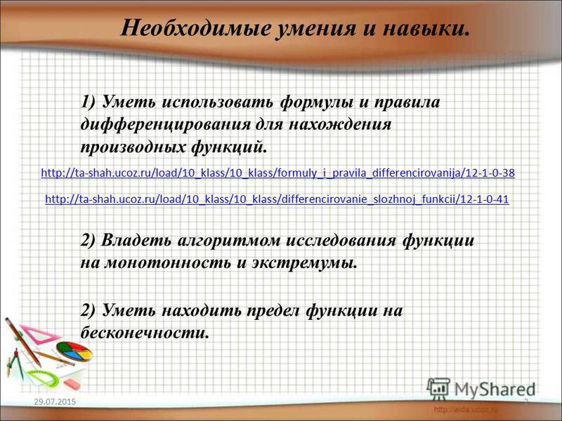 29.07.20152 Необходимые умения и навыки. 1) Уметь использовать формулы и правила дифференцирования для нахождения производных функций. http://ta-shah.ucoz.ru/load/10_klass/10_klass/formuly_i_pravila_differencirovanija/12-1-0-38 http://ta-shah.ucoz.ru