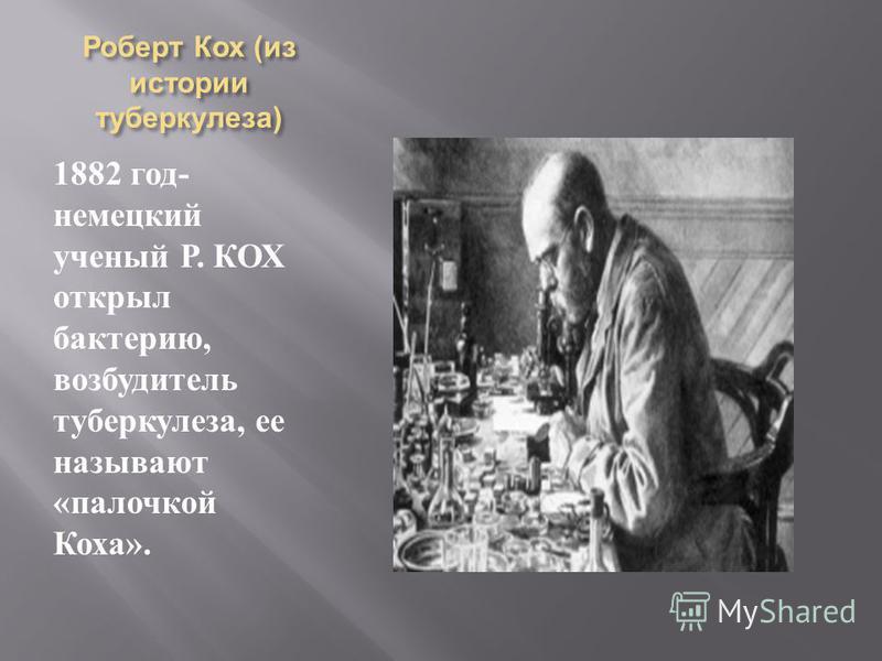 Роберт Кох ( из истории туберкулеза ) 1882 год - немецкий ученый Р. КОХ открыл бактерию, возбудитель туберкулеза, ее называют « палочкой Коха ».