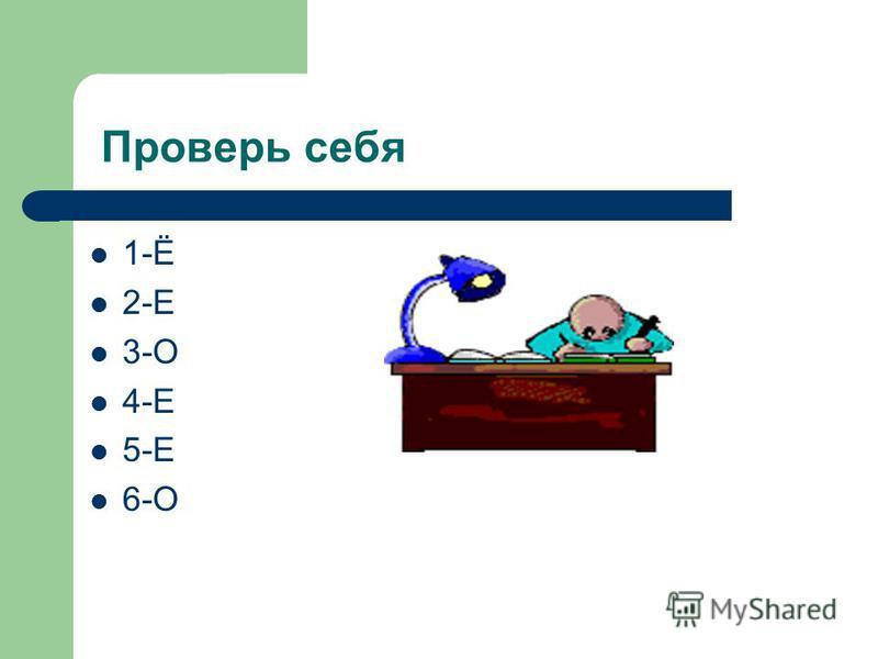 Проверь себя 1-Ё 2-Е 3-О 4-Е 5-Е 6-О