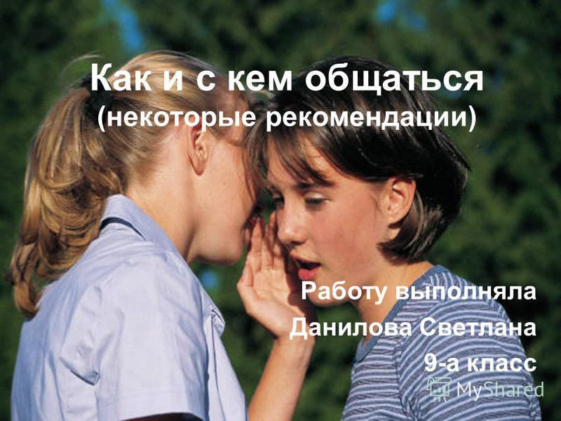 Как и с кем общаться (некоторые рекомендации) Работу выполняла Данилова Светлана 9-а класс