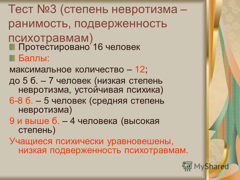 Тест 3 (степень невротизма – ранимость, подверженность психотравмам) Протестировано 16 человек Баллы: максимальное количество – 12; до 5 б. – 7 человек (низкая степень невротизма, устойчивая психика) 6-8 б. – 5 человек (средняя степень невротизма) 9