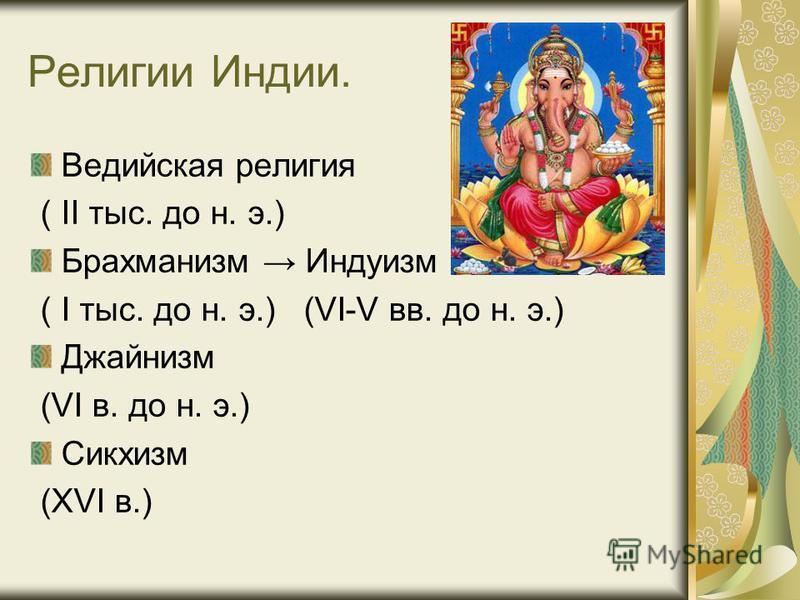Религии Индии. Ведийская религия ( тыс. до н. э.) Брахманизм Индуизм ( I тыс. до н. э.) (VI-V вв. до н. э.) Джайнизм (VI в. до н. э.) Сикхизм (XVI в.)