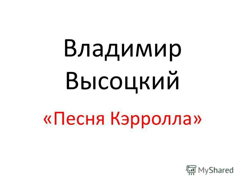 Владимир Высоцкий «Песня Кэрролла»