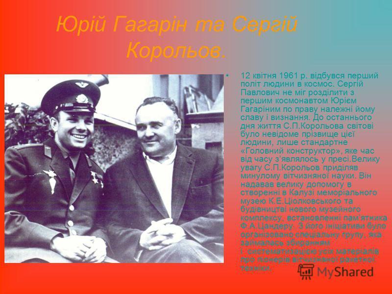 Юрій Гагарін та Сергій Корольов. 12 квітня 1961 р. відбувся перший політ людини в космос. Сергій Павлович не міг розділити з першим космонавтом Юрієм Гагаріним по праву належні йому славу і визнання. До останнього дня життя С.П.Корольова світові було