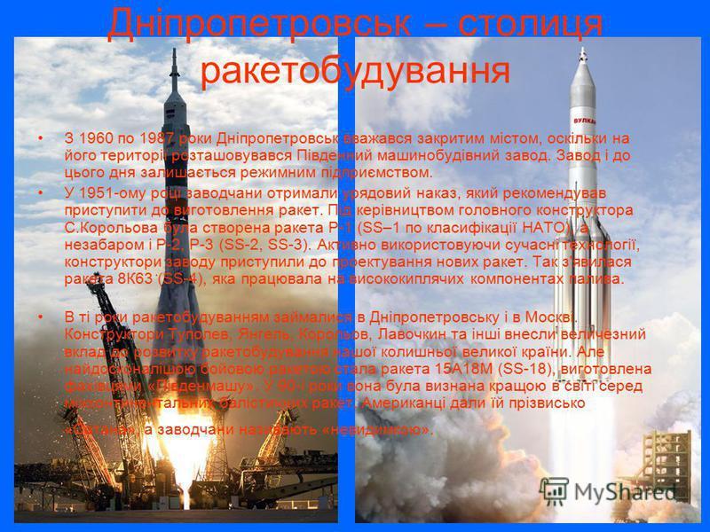 Дніпропетровськ – столиця ракетобудування З 1960 по 1987 роки Дніпропетровськ вважався закритим містом, оскільки на його території розташовувався Південний машинобудівний завод. Завод і до цього дня залишається режимним підприємством. У 1951-ому році