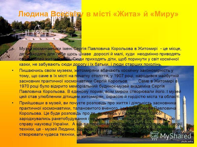 Людина Всесвіту в місті «Жита» й «Миру» Музей космонавтики імені Сергія Павловича Корольова в Житомирі - це місце, де знаходять для себе щось цікаве дорослі й малі, куди неодмінно приводять своїх гостей житомиряни. Сюди приходять діти, щоб поринути у