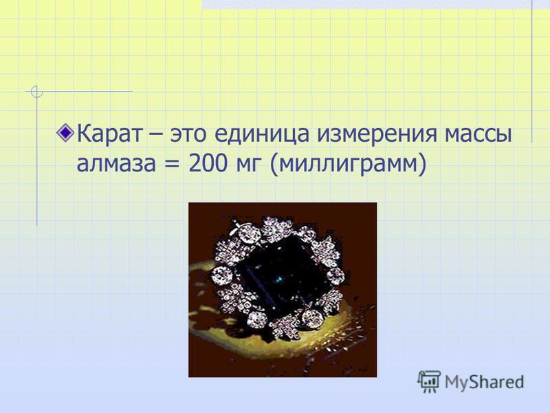 Карат – это единица измерения массы алмаза = 200 мг (миллиграмм)