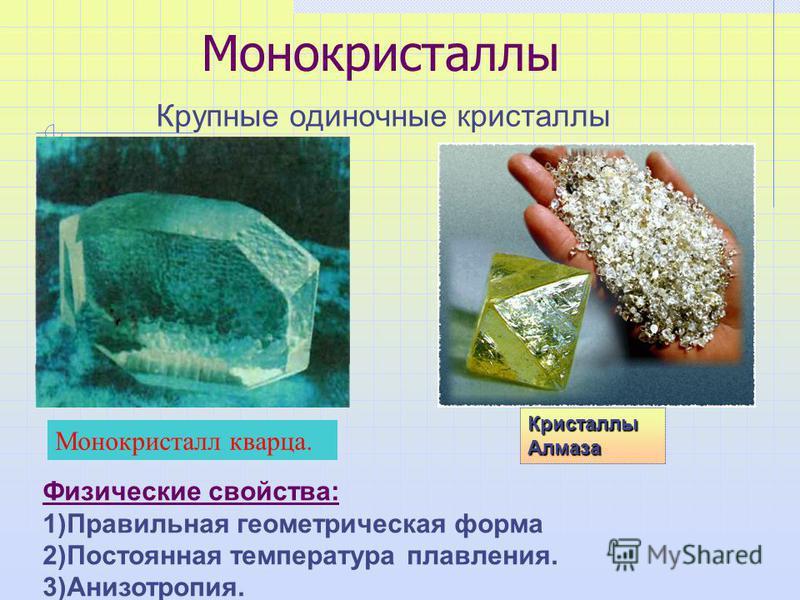 Монокристаллы Крупные одиночные кристаллы Кристаллы Алмаза Физические свойства: 1)Правильная геометрическая форма 2)Постоянная температура плавления. 3)Анизотропия. Монокристалл кварца.