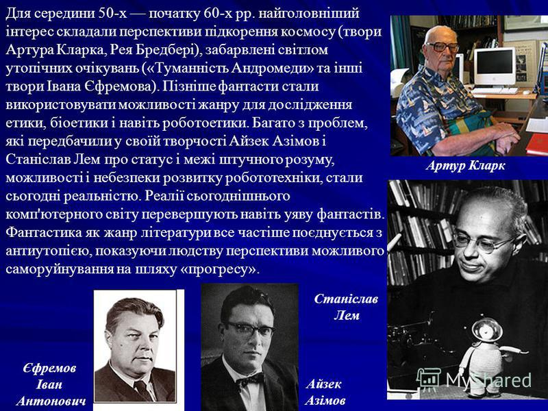 Для середини 50-х початку 60-х рр. найголовніший інтерес складали перспективи підкорення космосу (твори Артура Кларка, Рея Бредбері), забарвлені світлом утопічних очікувань («Туманність Андромеди» та інші твори Івана Єфремова). Пізніше фантасти стали