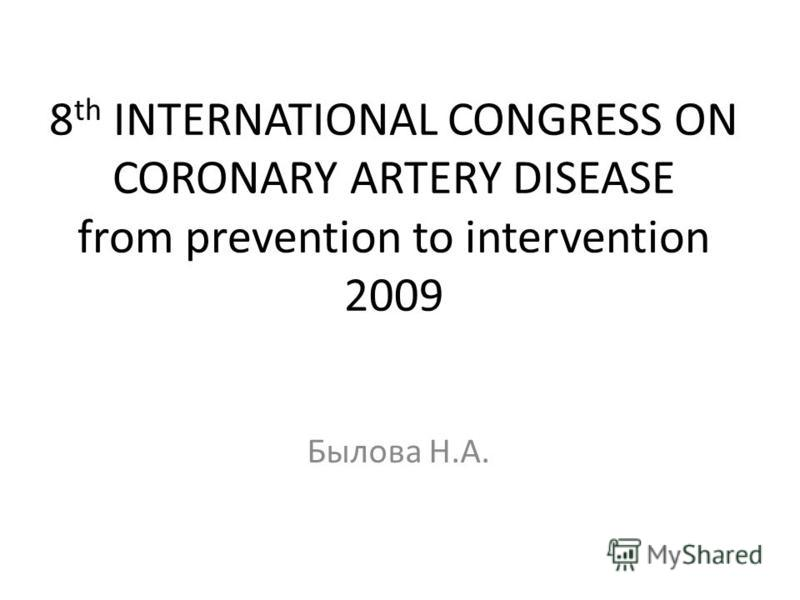 8 th INTERNATIONAL CONGRESS ON CORONARY ARTERY DISEASE from prevention to intervention 2009 Былова Н.А.